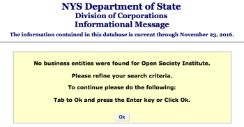 "Showing from NYS Business Entities Search that Open Society Institute (which holds about $1.5B assets presently) is NOT registered as a corporation. It is registered at NYSCHarities.com (next image) under the New York EPTL (Estate, Powers and Trusts Law); the EIN (FYI) is #137029285. It apparently registered in 1999; and its website is ""OPENSOCIETYFOUNDATIONS.ORG"""
